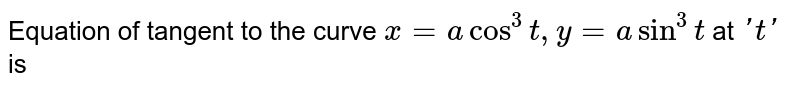 Equation of tangent to the curve `x = a cos^3 t, y=asin^3t` at `'t'` is