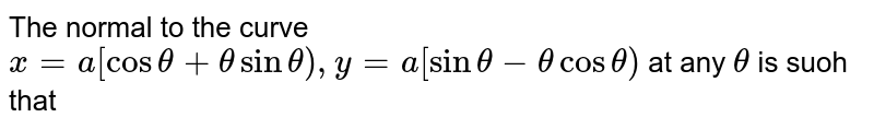 The normal to the curve `x = a [cos theta + theta sin theta), y =a [sin theta -theta cos theta)` at any `theta` is suoh that