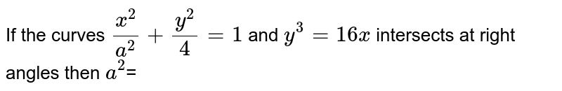 If the curves `(x^2)/(a^2)+(y^2)/4=1` and `y^3=16x` intersects at right angles then `a^2`=
