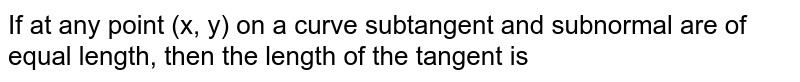If at any point (x, y) on a curve subtangent and subnormal are of equal length, then the length of the tangent is