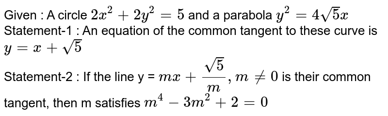 Given : A circle `2x^2 + 2y^2 = 5` and a parabola  `y^2  = 4sqrt5 x` <br> Statement-1 : An equation of the common tangent to these curve is `y = x + sqrt5` <br>   Statement-2 : If the line y = `mx + (sqrt5)/m,mne0` is their common tangent, then m satisfies `m^4 - 3m^2 + 2 = 0`