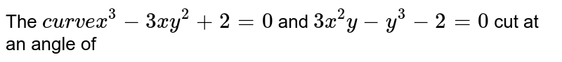 The `curve x^3 -3xy^2 +2=0` and `3x^2y-y^3-2=0` cut at an  angle of