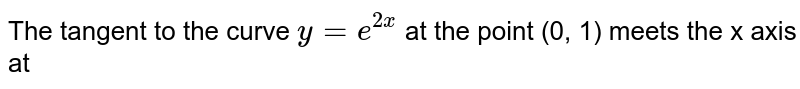 The tangent to the curve `y = e^(2x)` at the point (0, 1)  meets the x axis at