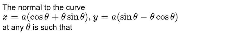 The normal to the curve <br> `x= a (cos theta +thetasin theta),y =a (sin theta-thetacostheta)` <br> at any `theta` is such that