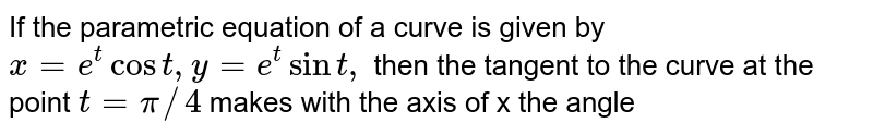 If the parametric equation of a curve is given by `x=e^tcost,y=e^tsint,` then the tangent to the curve at the point `t =pi//4` makes with the axis of x the angle