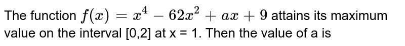 The function `f(x)  = x^4  -62 x^2 + ax + 9` attains its maximum value on the interval [0,2] at x = 1. Then the value of a is