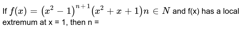 If `f(x) = (x^2 - 1)^(n + 1) (x^2 + x+ 1)n in N` and f(x) has a local extremum at x = 1, then n =