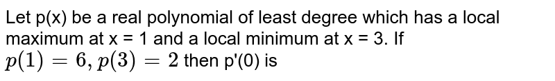 Let p(x) be a real polynomial of least degree which has a local maximum at  x = 1 and a local minimum at x = 3. If `p(1)  = 6, p(3) = 2` then p'(0) is