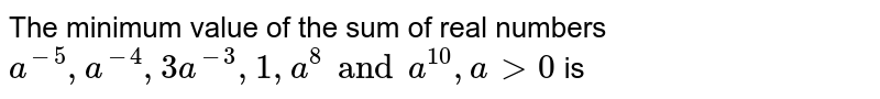The minimum value of the sum of real numbers `a^(-5), a^(-4) , 3a^(-3),1 , a^8 and a^(10) , a gt 0` is
