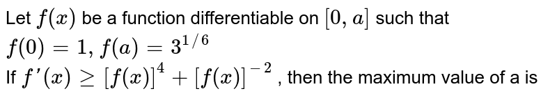 Let `f(x)` be a function differentiable on `[0,a]` such that `f(0) = 1, f(a) = 3^(1//6)` <br> If `f' (x) ge [f(x)]^4 + [f(x)]^(-2)` , then the maximum value of a is