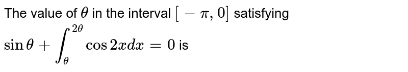 The value of `theta` in the interval `[- pi, 0]` satisfying `sin theta + int_(theta)^(2theta) cos 2x dx = 0` is