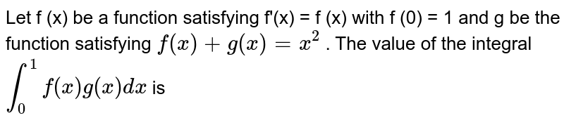 Let f (x) be a function satisfying f'(x) = f (x) with f (0) = 1 and g be the function satisfying `f(x)+g(x)=x^2` . The value of the integral `int_0^1f(x) g(x) dx` is