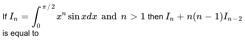 If `I_n = int_0^(pi//2) x^(n) sin x dx and n gt 1` then  `I_n + n (n-1) I_(n-2)` is equal to