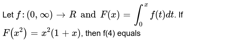 Let `f:(0 , oo) rarr R and F(x)= int_(0)^(x) f(t) dt`. If `F(x^(2)) =x^(2) (1+x)`, then f(4) equals