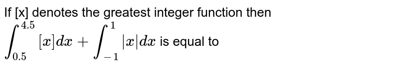 If [x] denotes the greatest integer function then `int_(0.5)^(4.5) [x] dx+ int_(-1)^(1) |x| dx` is equal to