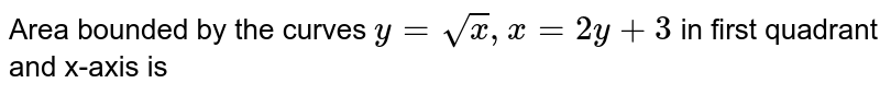 Area bounded by the curves `y=sqrtx,x=2y+3` in first quadrant and x-axis is