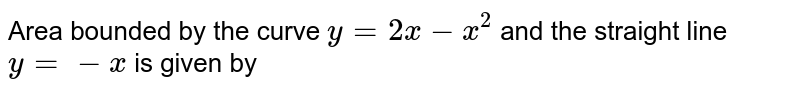 Area bounded by the curve `y= 2x-x^(2)` and the straight line `y=-x` is given by