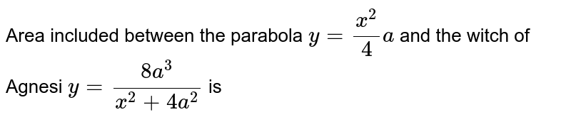 Area included between the parabola `y=x^(2)/4a` and the witch of Agnesi `y=(8a^(3))/(x^(2)+4a^(2))` is