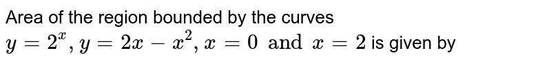 Area of the region bounded by the curves `y=2^(x),y=2x-x^(2),x=0 and x=2` is given by