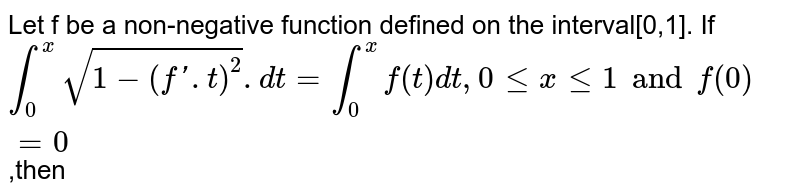 Let f be a non-negative function defined on the interval[0,1]. If `int_(0)^(x)sqrt(1-(f'.t)^(2)).dt=int_(0)^(x)f(t)dt,0lexle1 and f(0)=0`,then