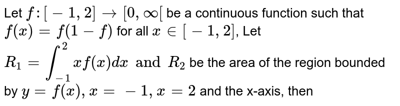 Let `f :[-1,2]to[0,oo[` be a continuous function such that `f(x)=f(1-f)` for all `x in [-1,2]`, Let `R_(1)=int_(-1)^(2)xf(x)dx and R_(2)` be the area of the region bounded by `y=f(x),x=-1,x=2` and the x-axis, then