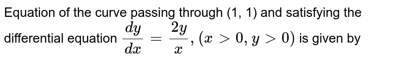 Equation of the curve passing through (1, 1) and satisfying the differential equation  `(dy)/(dx) = (2y)/(x), (x gt 0, y gt 0)` is given by