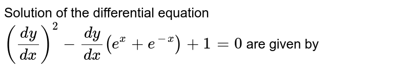Solution of the differential equation  `((dy)/(dx))^(2) -(dy)/(dx) (e^(x)+e^(-x))+1=0` are given by