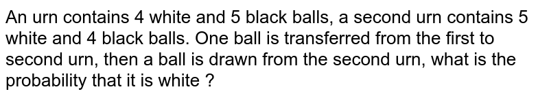An urn contains 4 white and 5 black balls, a second urn contains 5 white and 4 black balls. One ball is transferred from the first to second urn, then a ball is drawn from the second urn, what is the probability that it is white ?