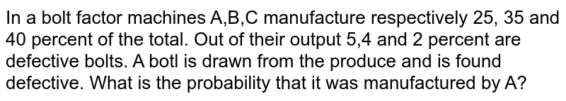In a bolt factor machines A,B,C manufacture respectively 25, 35 and 40 percent of the total. Out of their output 5,4 and 2 percent are defective bolts. A botl is drawn from the produce and is found defective. What is the probability that it was manufactured by A?