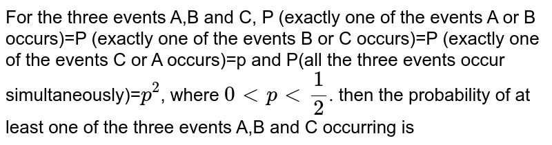 For the three events A,B and C, P (exactly one of the events A or B occurs)=P (exactly one of the events B or C occurs)=P (exactly one of the events C or A occurs)=p and P(all the three events occur simultaneously)=`p^(2)`, where `0 lt p lt (1)/(2)`. then the probability of at least one of the three events A,B and C occurring is