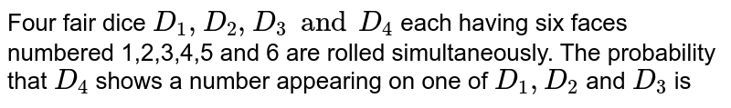 Four fair dice `D_(1),D_(2),D_(3) and D_(4)` each having six faces numbered 1,2,3,4,5 and 6 are rolled simultaneously. The probability that `D_(4)` shows a number appearing on one of `D_(1),D_(2)` and `D_(3)` is