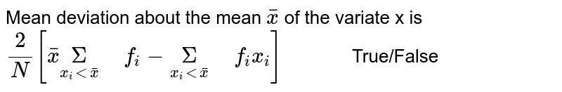 """Mean deviation about the mean `bar(x)`  of the variate x is <br> `(2)/(N)[bar(x)underset(x_(i)ltbar(x))(Sigma)"""" """"f_(i)-underset(x_(i)ltbar(x))(Sigma)"""" """"f_(i)x_(i)]""""        """"` True/False"""