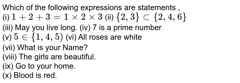 Which of the following expressions are statements , <br> (i) `1+2+3= 1xx2xx3` (ii) `{2, 3} sub {2, 4, 6}` <br> (iii) May you live long. (iv) 7 is a prime number <br> (v) `5 in {1, 4, 5)` (vi) All roses are white <br> (vii) What is your Name? <br> (viii) The girls are beautiful. <br> (ix) Go to your home. <br> (x) Blood is red.