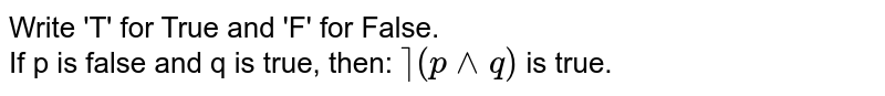 Write 'T' for True and 'F' for False. <br>  If p is false and q is true, then: `~  (p ^^ q)` is true.
