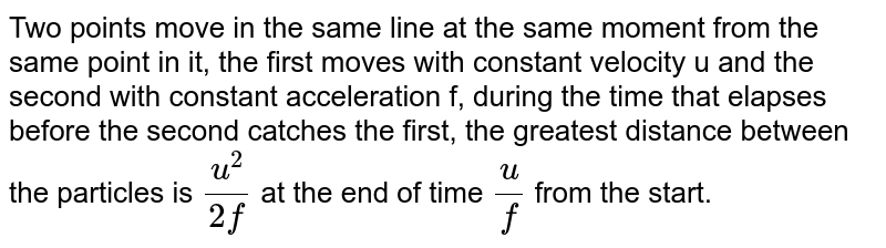 Two points move in the same line at the same moment from the same point in it, the first moves with constant velocity u and the second with constant acceleration f, during the time that elapses before the second catches the first, the greatest distance between the particles is `(u^(2))/( 2f)`  at the end of time `(u)/(f)` from the start.