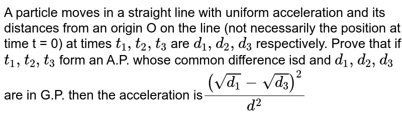 A particle moves in a straight line with uniform acceleration and its distances from an origin O on the line (not necessarily the position at time t = 0) at times `t_(1), t_(2),t_(3)` are `d_(1), d_(2),d_(3)`  respectively. Prove that if `t_(1), t_(2), t_(3)` form an A.P. whose common difference isd and `d_(1),d_(2),d_(3)`  are in G.P. then the acceleration is`(sqrt(d_(1))-sqrt(d_(3)))^(2)/(d^(2))`