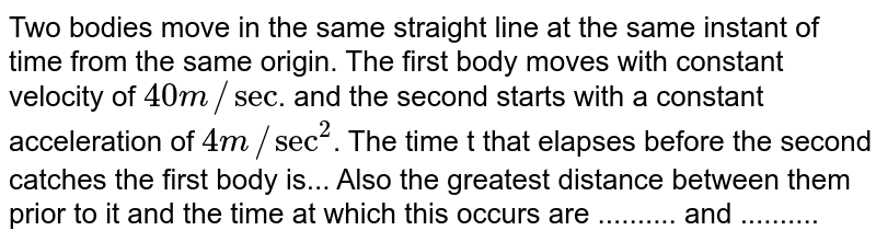 """Two bodies move in the same straight line at the same instant of time from the same origin. The first body moves with constant velocity of `40 m//""""sec""""`. and the second starts with a constant acceleration of `4 m//sec^(2)`. The time t that elapses before the second catches the first body is... Also the greatest distance between them prior to it and the time at which this occurs are .......... and .........."""