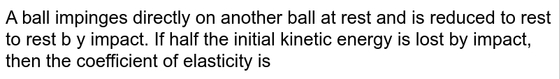 A ball impinges directly on another ball at rest and is reduced to rest to rest b y impact. If half the initial kinetic energy is lost by impact, then the coefficient of elasticity is