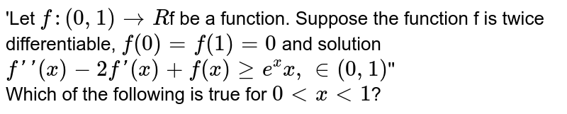 'Let `f : (0, 1) to R`f be a function. Suppose the function f is twice differentiable, `f(0) = f(1)=0` and solution `f'' (x)-2f'(x) +f(x) ge e^(x) x, in (0, 1)`'' <br> Which of the following is true for `0 lt x lt 1`?