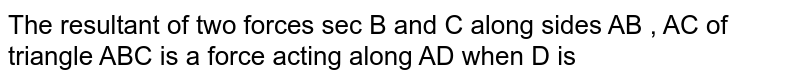 The resultant of two  forces sec B and C along  sides  AB , AC of triangle ABC is a force acting  along AD when D is
