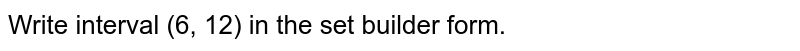 Write interval (6, 12) in the set builder form.