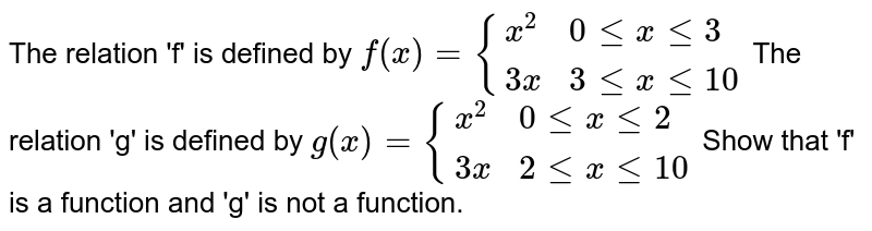 """The relation f is defined by ` f (x) = {{:(x^(2),, """"  """"0 le x le 3),(3x,,""""  """"3 le x le 10):}` <br>  The  relation g is  defined by ` g(x) ={{:(x^(2),,""""  """"0le x le 3,),(3x,,""""  """"3 le x le 10 ,):}` <br>  Show that  f is a function and g is not  a function"""