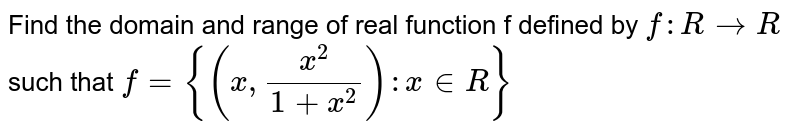Find the domain and range of real function f  defined by ` f : R to R `  such that ` f = {(x, (x^(2))/(1 + x^(2))): x in R}`