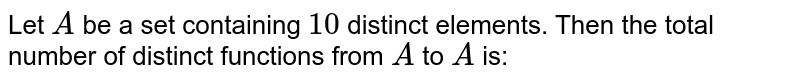 Let A be a set containing  10 distinct elements, then the total  number of distinct elements, then the total  number of distinct functions from A to A is