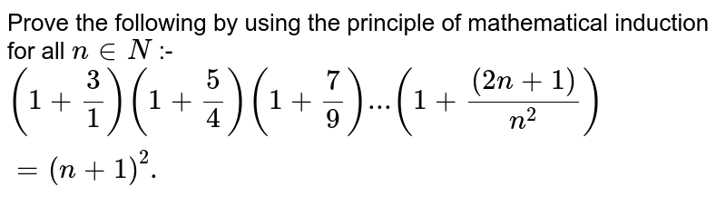 Prove by the principle of mathematical induction <br> `(1+(3)/(1))(1+(5)/(4))(1+(7)/(9)). . . [1+((2n+1))/(n^(2))]=(n+1)^(2), n in N`.