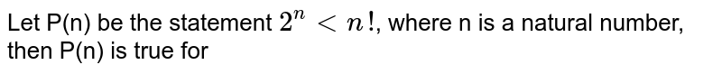 Let P(n) be the statement `2^(n)ltn!`, where n is a natural number, then P(n) is true for