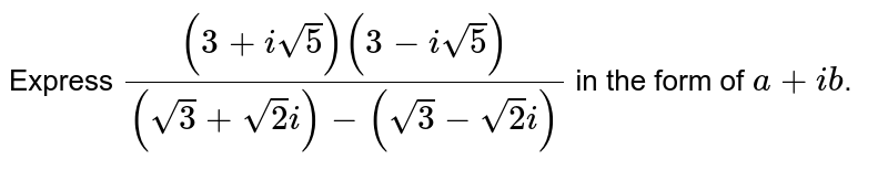 Express `((3 + isqrt(5))(3 - isqrt(5)))/((sqrt(3) + sqrt(2)i) - (sqrt(3) - sqrt(2)i))` in the form of `a + ib`.