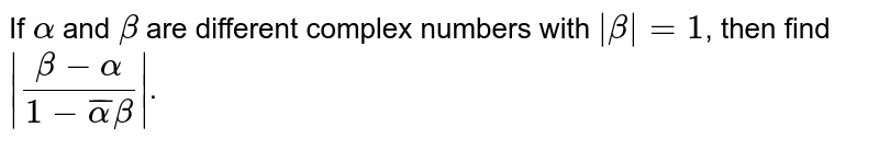 If `alpha` and `beta` are different complex numbers with `|beta| = 1`, then find `|(beta - alpha)/(1 - bar(alpha)beta)|`.