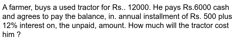 A.farmer, buys a used tractor for Rs.. 12000. He pays Rs.6000 cash and agrees to pay the balance, in. annual instalment of Rs. 500 plus 12% interest on, the unpaid, amount. How much will the tractor cost him ?