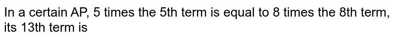 In a certain A.P is 5, times the 5th term is equal to 8 times the 8th term, then its 13th term is: